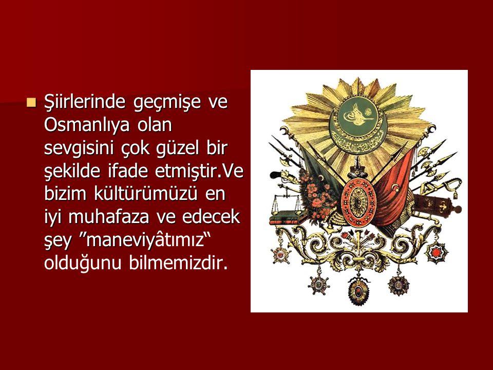 Şiirlerinde geçmişe ve Osmanlıya olan sevgisini çok güzel bir şekilde ifade etmiştir.Ve bizim kültürümüzü en iyi muhafaza ve edecek şey maneviyâtımız olduğunu bilmemizdir.