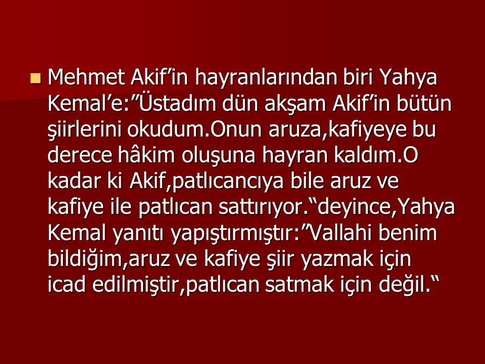 Mehmet Akif'in hayranlarından biri Yahya Kemal'e: Üstadım dün akşam Akif'in bütün şiirlerini okudum.Onun aruza,kafiyeye bu derece hâkim oluşuna hayran kaldım.O kadar ki Akif,patlıcancıya bile aruz ve kafiye ile patlıcan sattırıyor. deyince,Yahya Kemal yanıtı yapıştırmıştır: Vallahi benim bildiğim,aruz ve kafiye şiir yazmak için icad edilmiştir,patlıcan satmak için değil.