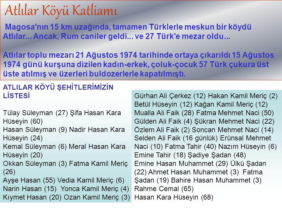 Atlılar Köyü Katliamı Magosa nın 15 km uzağında, tamamen Türklerle meskun bir köydü Atlılar... Ancak, Rum caniler geldi... ve 27 Türk e mezar oldu...