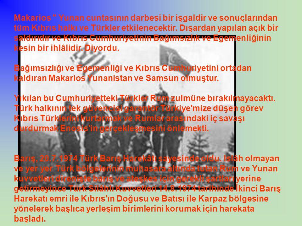 Makarios Yunan cuntasının darbesi bir işgaldir ve sonuçlarından tüm Kıbrıs halkı ve Türkler etkilenecektir. Dışardan yapılan açık bir saldırıdır ve Kıbrıs Cumhuriyetinin Bağımsızlık ve Egemenliğinin kesin bir ihlâlidir. Diyordu.