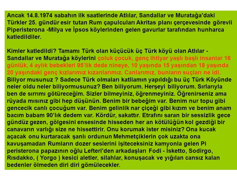 Ancak 14.8.1974 sabahın ilk saatlerinde Atlılar, Sandallar ve Muratağa daki Türkler 25. gündür esir tutan Rum çapulcuları Akritas planı çerçevesinde görevli Piperisterona -Milya ve İpsos köylerinden gelen gavurlar tarafından hunharca katledildiler.