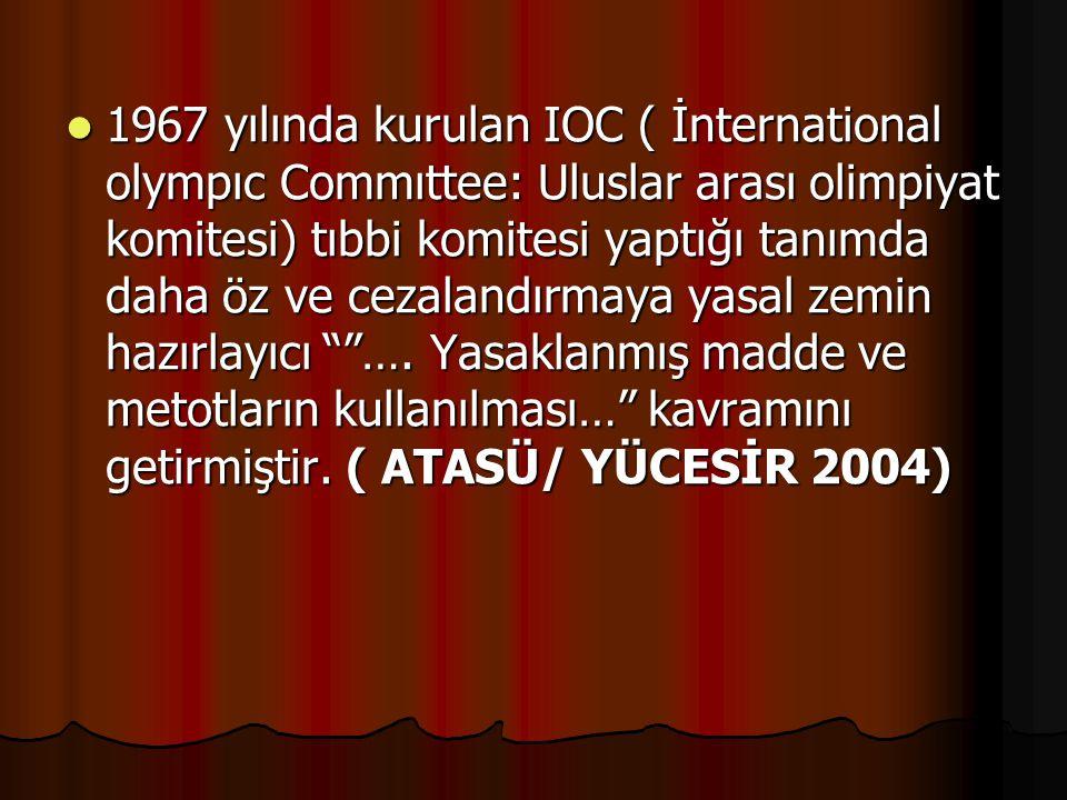 1967 yılında kurulan IOC ( İnternational olympıc Commıttee: Uluslar arası olimpiyat komitesi) tıbbi komitesi yaptığı tanımda daha öz ve cezalandırmaya yasal zemin hazırlayıcı ….
