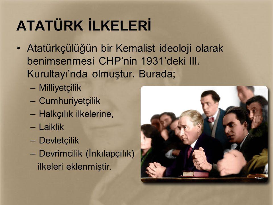ATATÜRK İLKELERİ Atatürkçülüğün bir Kemalist ideoloji olarak benimsenmesi CHP'nin 1931'deki III. Kurultayı'nda olmuştur. Burada;
