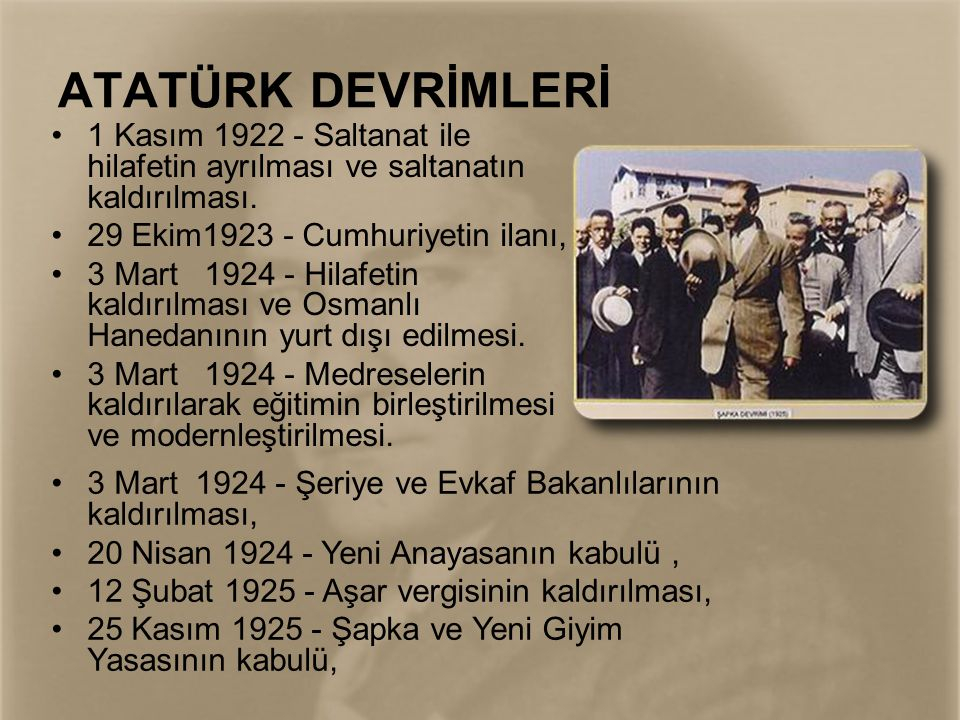 ATATÜRK DEVRİMLERİ 1 Kasım 1922 - Saltanat ile hilafetin ayrılması ve saltanatın kaldırılması. 29 Ekim1923 - Cumhuriyetin ilanı,