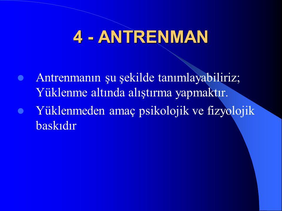 4 - ANTRENMAN Antrenmanın şu şekilde tanımlayabiliriz; Yüklenme altında alıştırma yapmaktır.