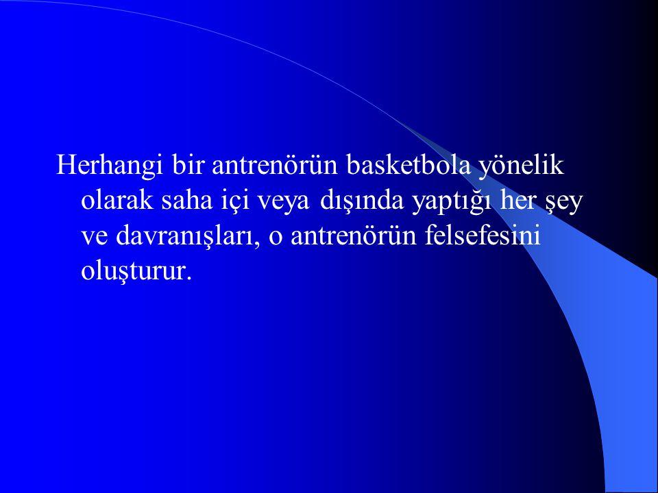 Herhangi bir antrenörün basketbola yönelik olarak saha içi veya dışında yaptığı her şey ve davranışları, o antrenörün felsefesini oluşturur.