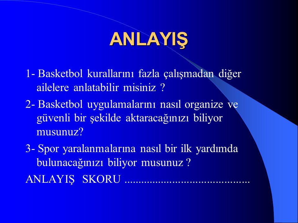 ANLAYIŞ 1- Basketbol kurallarını fazla çalışmadan diğer ailelere anlatabilir misiniz
