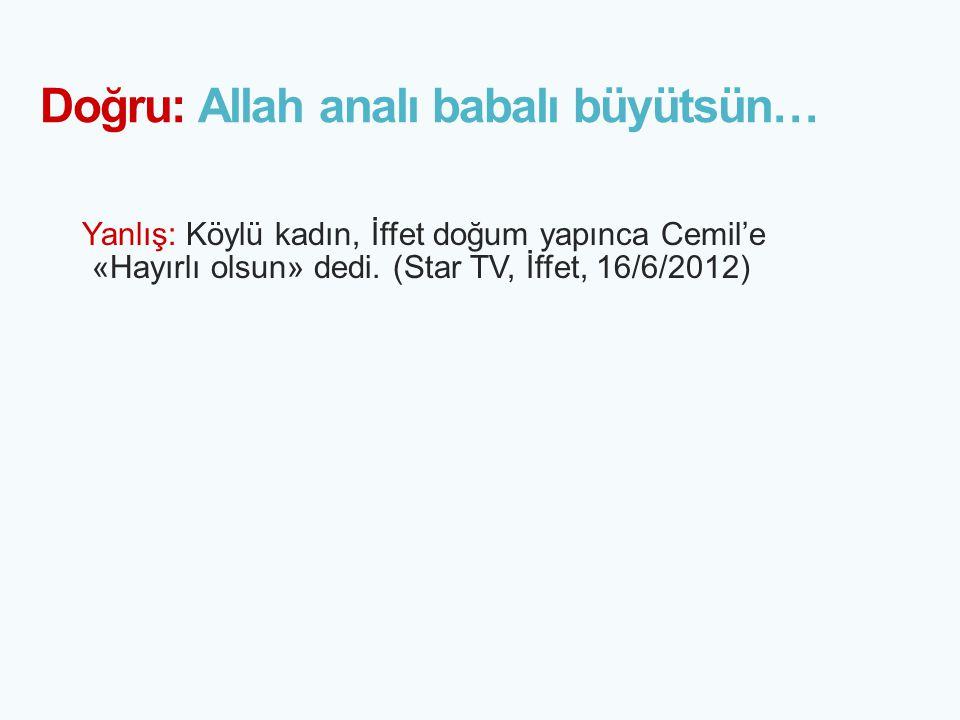 Doğru: Allah analı babalı büyütsün…