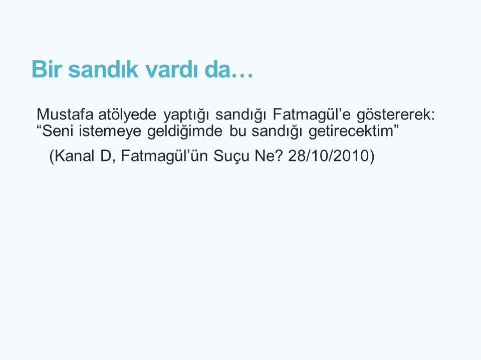 Bir sandık vardı da… Mustafa atölyede yaptığı sandığı Fatmagül'e göstererek: Seni istemeye geldiğimde bu sandığı getirecektim