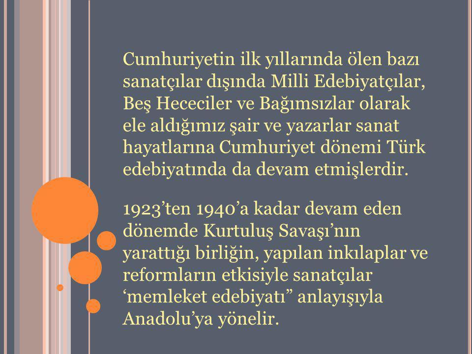 Cumhuriyetin ilk yıllarında ölen bazı sanatçılar dışında Milli Edebiyatçılar, Beş Hececiler ve Bağımsızlar olarak ele aldığımız şair ve yazarlar sanat hayatlarına Cumhuriyet dönemi Türk edebiyatında da devam etmişlerdir.