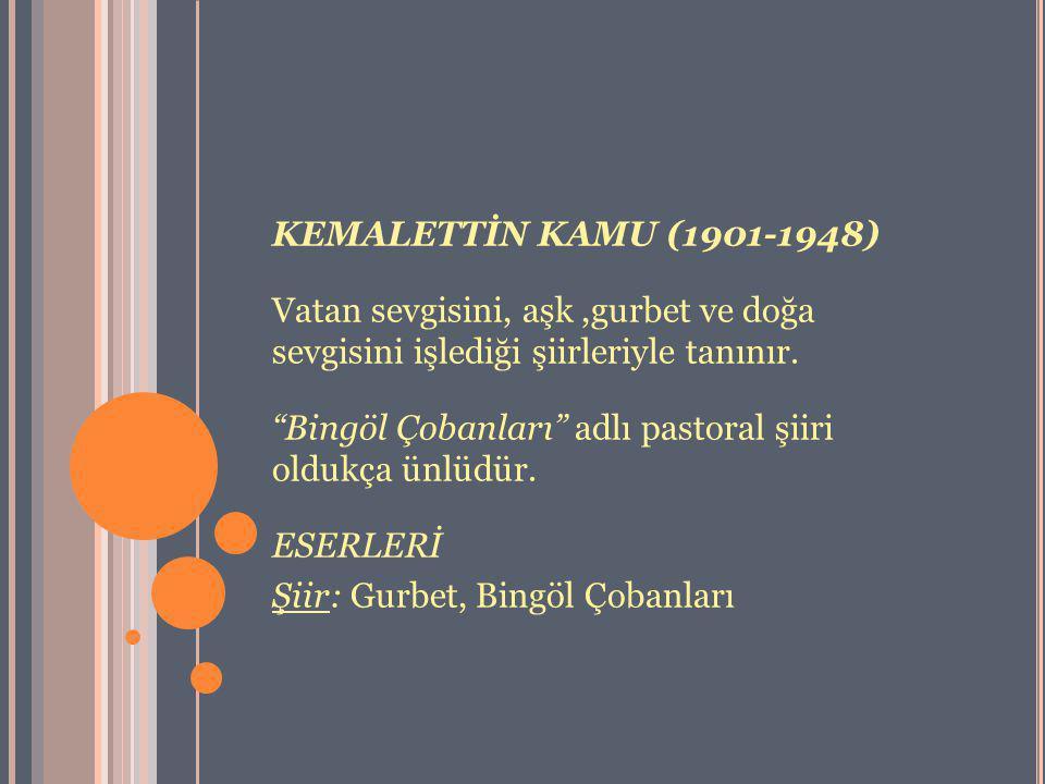 KEMALETTİN KAMU (1901-1948) Vatan sevgisini, aşk ,gurbet ve doğa sevgisini işlediği şiirleriyle tanınır.