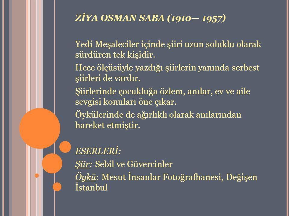 ZİYA OSMAN SABA (1910— 1957) Yedi Meşaleciler içinde şiiri uzun soluklu olarak sürdüren tek kişidir.