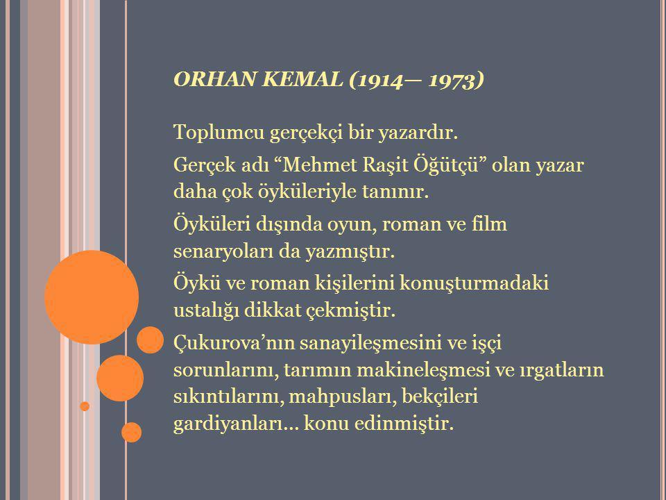 ORHAN KEMAL (1914— 1973) Toplumcu gerçekçi bir yazardır. Gerçek adı Mehmet Raşit Öğütçü olan yazar daha çok öyküleriyle tanınır.