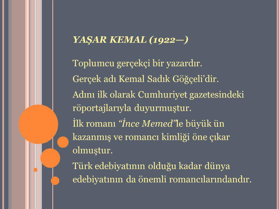 YAŞAR KEMAL (1922—) Toplumcu gerçekçi bir yazardır. Gerçek adı Kemal Sadık Göğçeli'dir.
