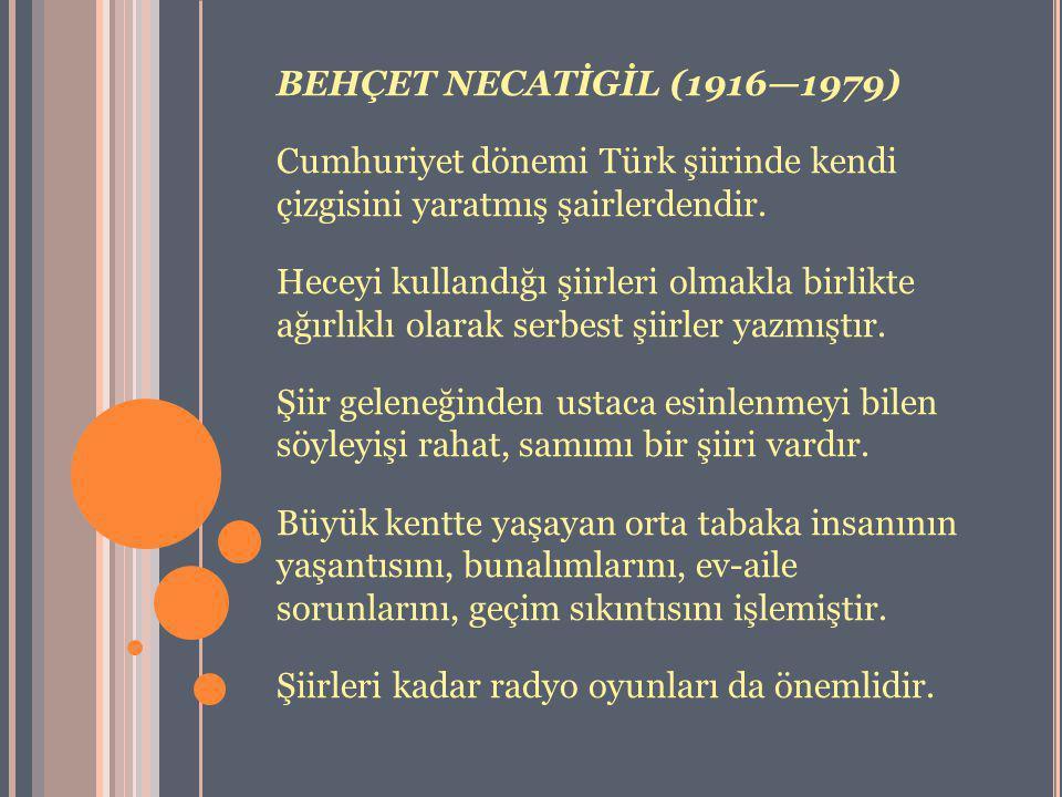 BEHÇET NECATİGİL (1916—1979) Cumhuriyet dönemi Türk şiirinde kendi çizgisini yaratmış şairlerdendir.