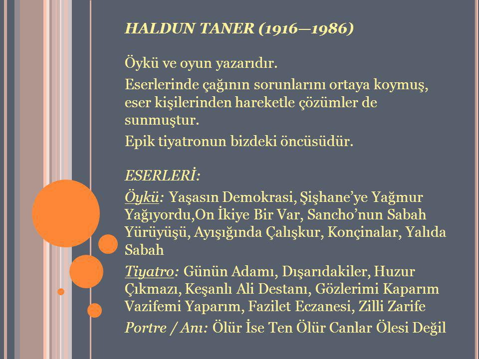 HALDUN TANER (1916—1986) Öykü ve oyun yazarıdır. Eserlerinde çağının sorunlarını ortaya koymuş, eser kişilerinden hareketle çözümler de sunmuştur.