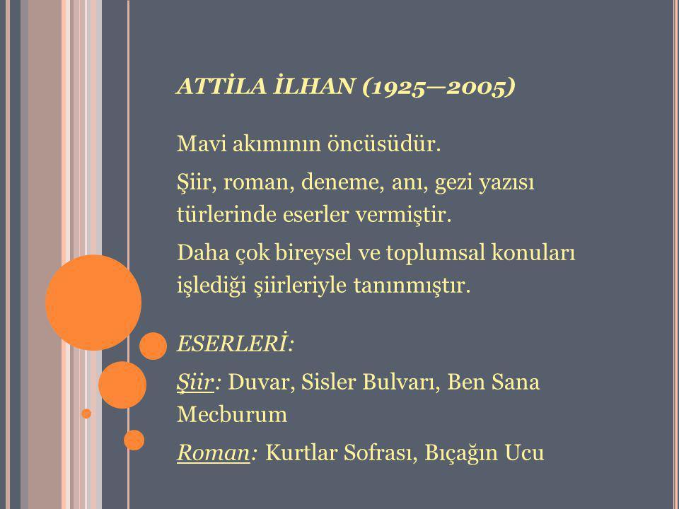 ATTİLA İLHAN (1925—2005) Mavi akımının öncüsüdür. Şiir, roman, deneme, anı, gezi yazısı türlerinde eserler vermiştir.