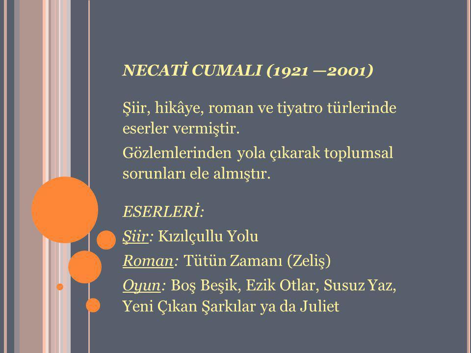 NECATİ CUMALI (1921 —2001) Şiir, hikâye, roman ve tiyatro türlerinde eserler vermiştir.