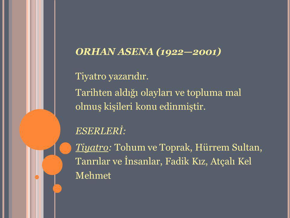 ORHAN ASENA (1922—2001) Tiyatro yazarıdır. Tarihten aldığı olayları ve topluma mal olmuş kişileri konu edinmiştir.