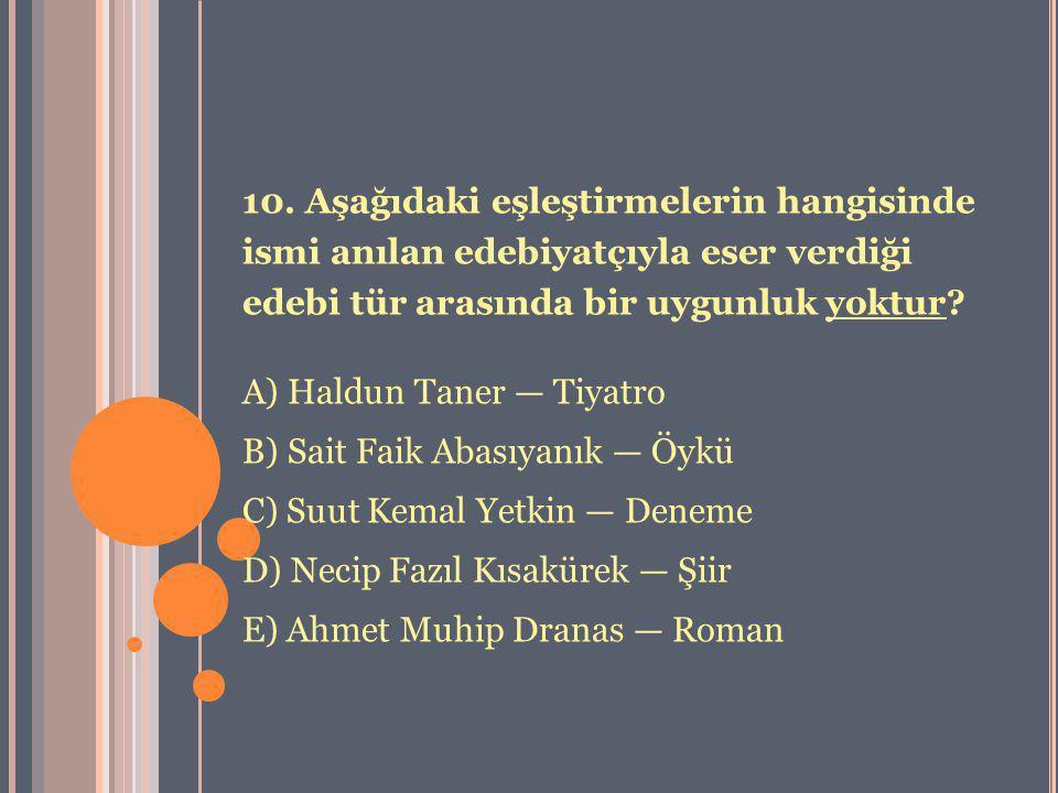 10. Aşağıdaki eşleştirmelerin hangisinde ismi anılan edebiyatçıyla eser verdiği edebi tür arasında bir uygunluk yoktur