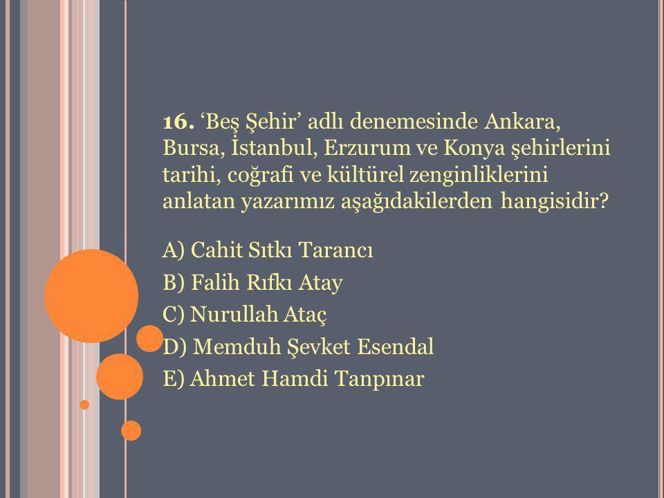 16. 'Beş Şehir' adlı denemesinde Ankara, Bursa, İstanbul, Erzurum ve Konya şehirlerini tarihi, coğrafi ve kültürel zenginliklerini anlatan yazarımız aşağıdakilerden hangisidir