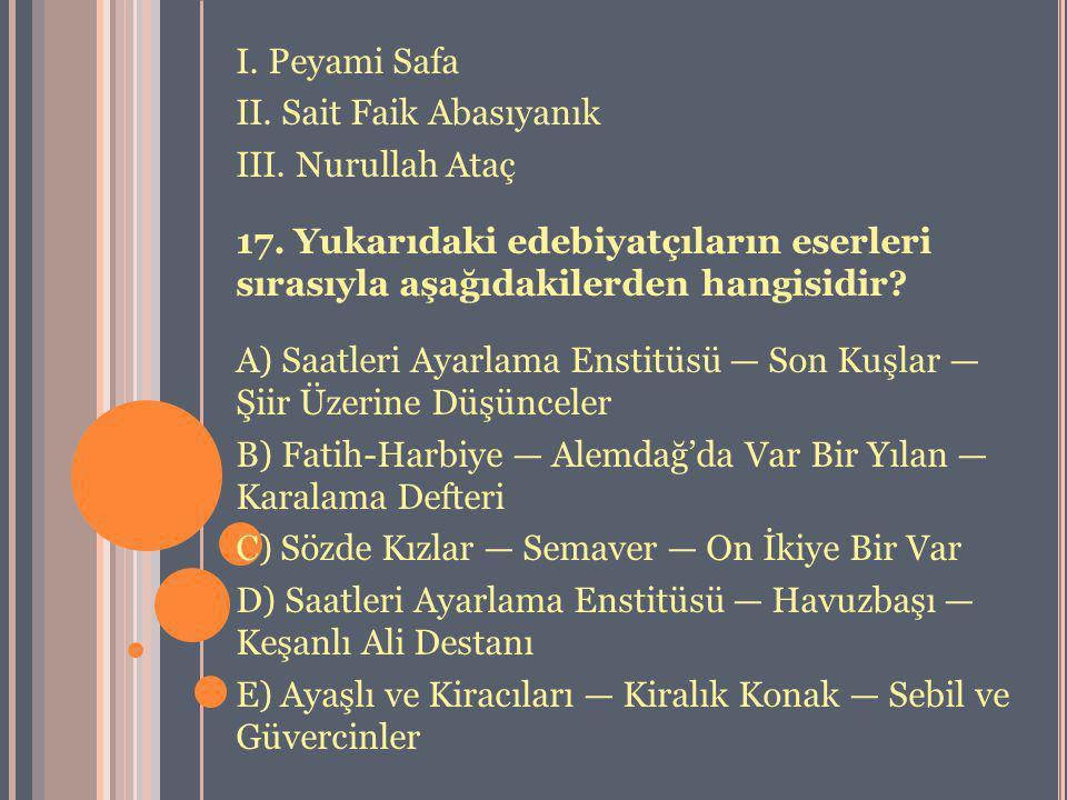 I. Peyami Safa II. Sait Faik Abasıyanık. III. Nurullah Ataç. 17. Yukarıdaki edebiyatçıların eserleri sırasıyla aşağıdakilerden hangisidir