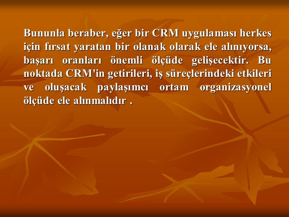 Bununla beraber, eğer bir CRM uygulaması herkes için fırsat yaratan bir olanak olarak ele alınıyorsa, başarı oranları önemli ölçüde gelişecektir.