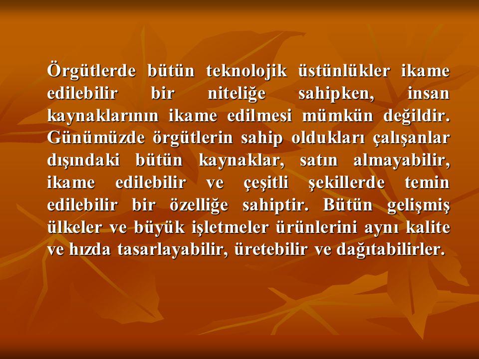 Örgütlerde bütün teknolojik üstünlükler ikame edilebilir bir niteliğe sahipken, insan kaynaklarının ikame edilmesi mümkün değildir.