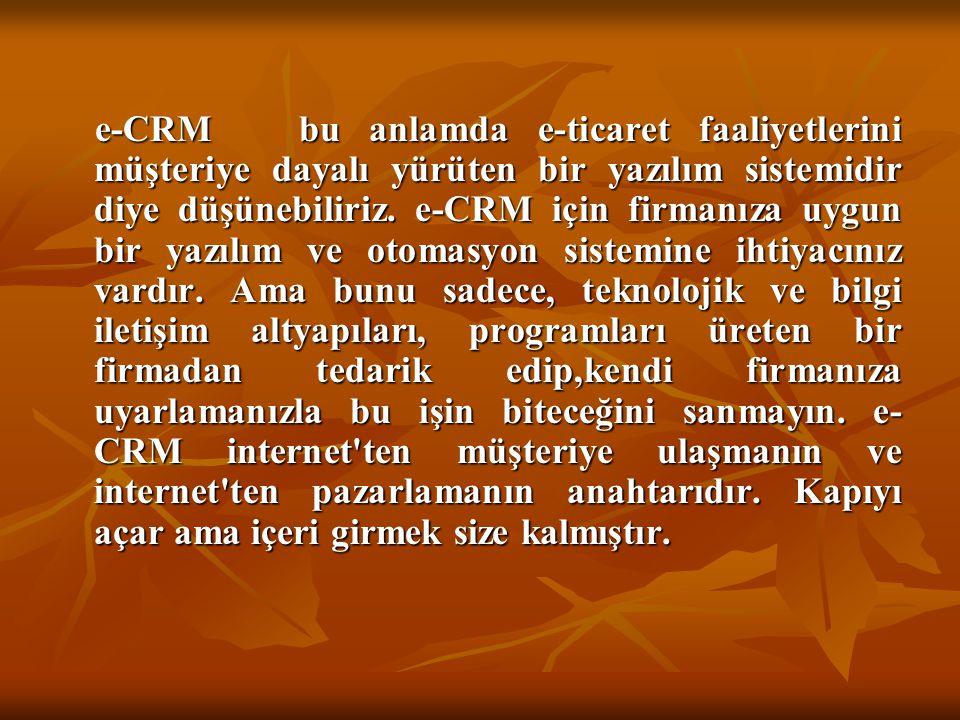 e-CRM bu anlamda e-ticaret faaliyetlerini müşteriye dayalı yürüten bir yazılım sistemidir diye düşünebiliriz.