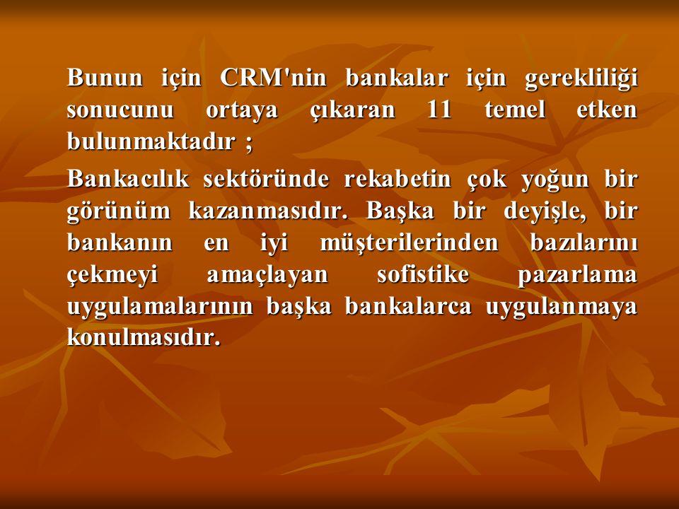 Bunun için CRM nin bankalar için gerekliliği sonucunu ortaya çıkaran 11 temel etken bulunmaktadır ;