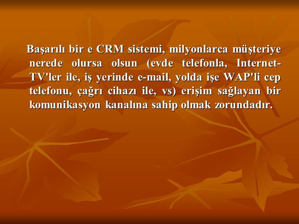 Başarılı bir e CRM sistemi, milyonlarca müşteriye nerede olursa olsun (evde telefonla, Internet-TV ler ile, iş yerinde e-mail, yolda işe WAP li cep telefonu, çağrı cihazı ile, vs) erişim sağlayan bir komunikasyon kanalına sahip olmak zorundadır.