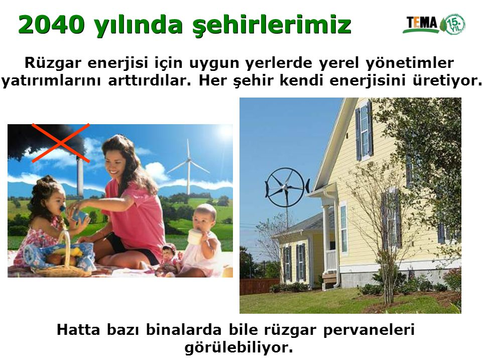2040 yılında şehirlerimiz Rüzgar enerjisi için uygun yerlerde yerel yönetimler. yatırımlarını arttırdılar. Her şehir kendi enerjisini üretiyor.