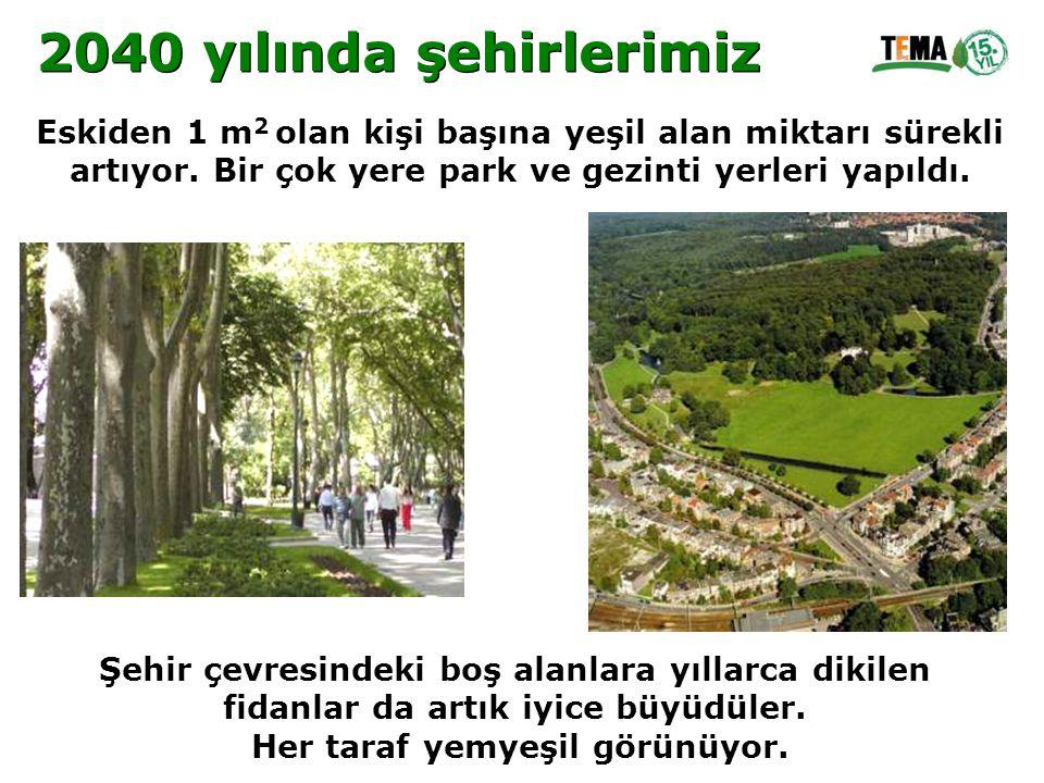 2040 yılında şehirlerimiz Eskiden 1 m2 olan kişi başına yeşil alan miktarı sürekli. artıyor. Bir çok yere park ve gezinti yerleri yapıldı.
