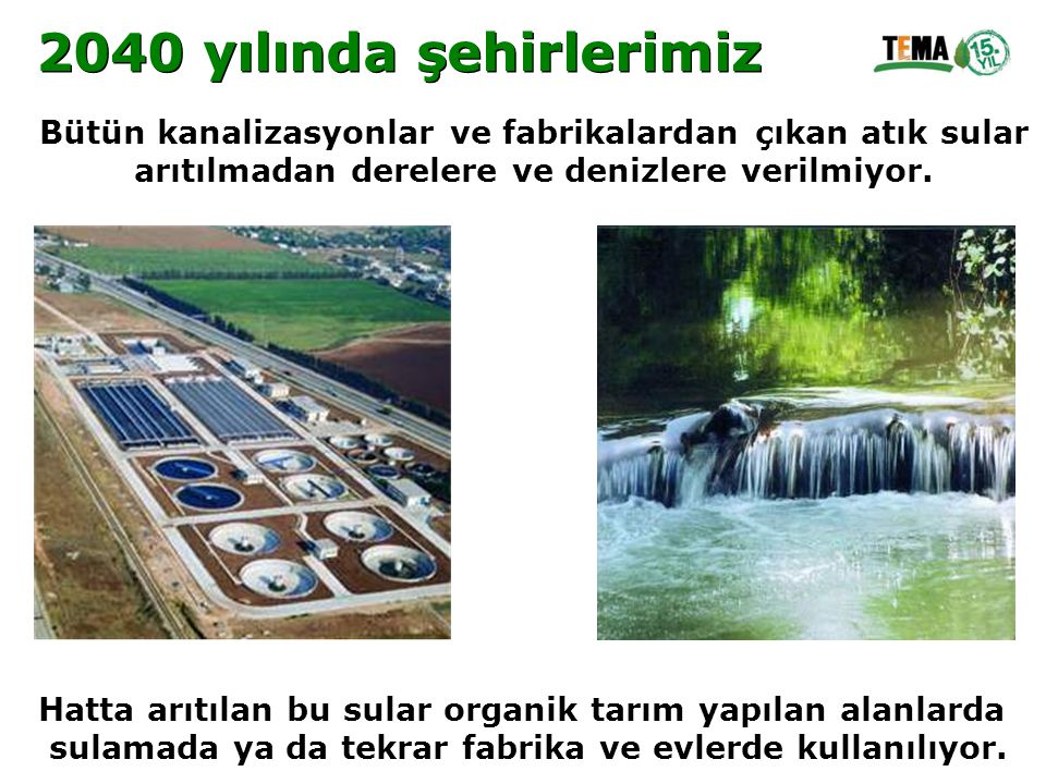 2040 yılında şehirlerimiz Bütün kanalizasyonlar ve fabrikalardan çıkan atık sular. arıtılmadan derelere ve denizlere verilmiyor.