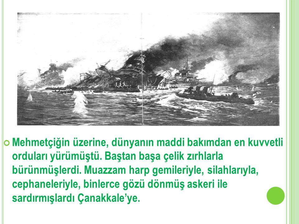 Mehmetçiğin üzerine, dünyanın maddi bakımdan en kuvvetli orduları yürümüştü.