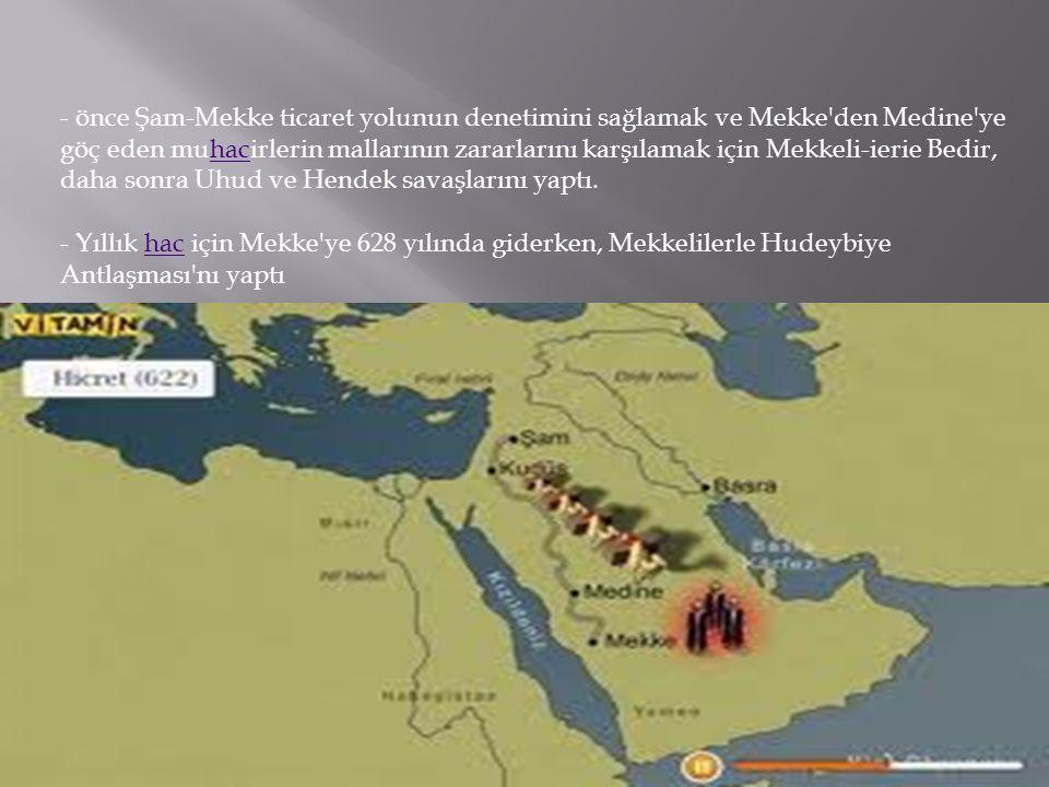 - önce Şam-Mekke ticaret yolunun denetimini sağlamak ve Mekke den Medine ye göç eden muhacirlerin mallarının zararlarını karşılamak için Mekkeli-ierie Bedir, daha sonra Uhud ve Hendek savaşlarını yaptı.
