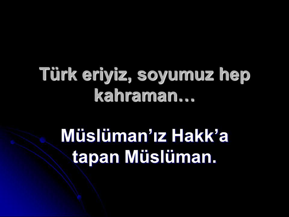 Türk eriyiz, soyumuz hep kahraman…