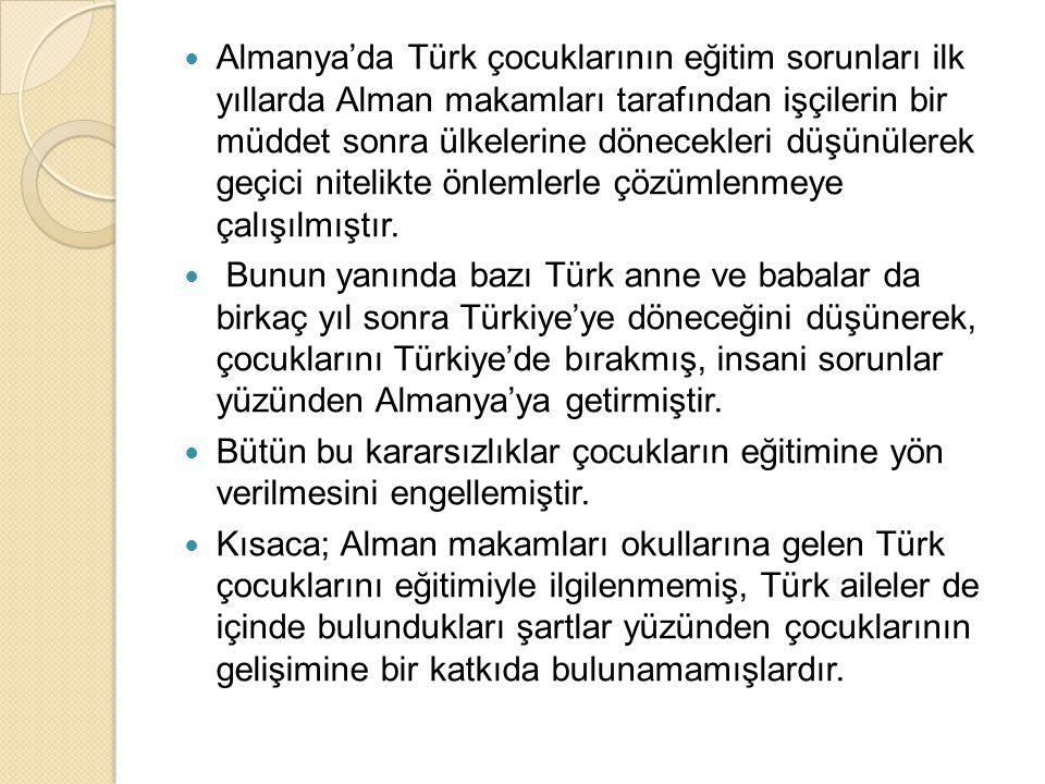 Almanya'da Türk çocuklarının eğitim sorunları ilk yıllarda Alman makamları tarafından işçilerin bir müddet sonra ülkelerine dönecekleri düşünülerek geçici nitelikte önlemlerle çözümlenmeye çalışılmıştır.