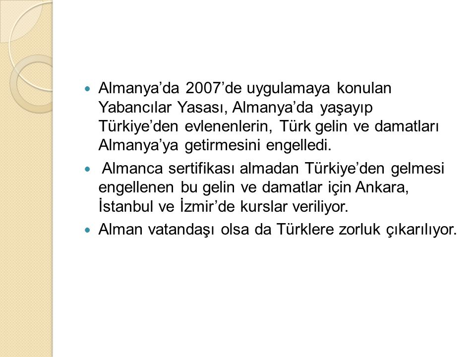 Almanya'da 2007'de uygulamaya konulan Yabancılar Yasası, Almanya'da yaşayıp Türkiye'den evlenenlerin, Türk gelin ve damatları Almanya'ya getirmesini engelledi.