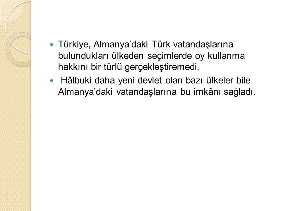 Türkiye, Almanya'daki Türk vatandaşlarına bulundukları ülkeden seçimlerde oy kullanma hakkını bir türlü gerçekleştiremedi.