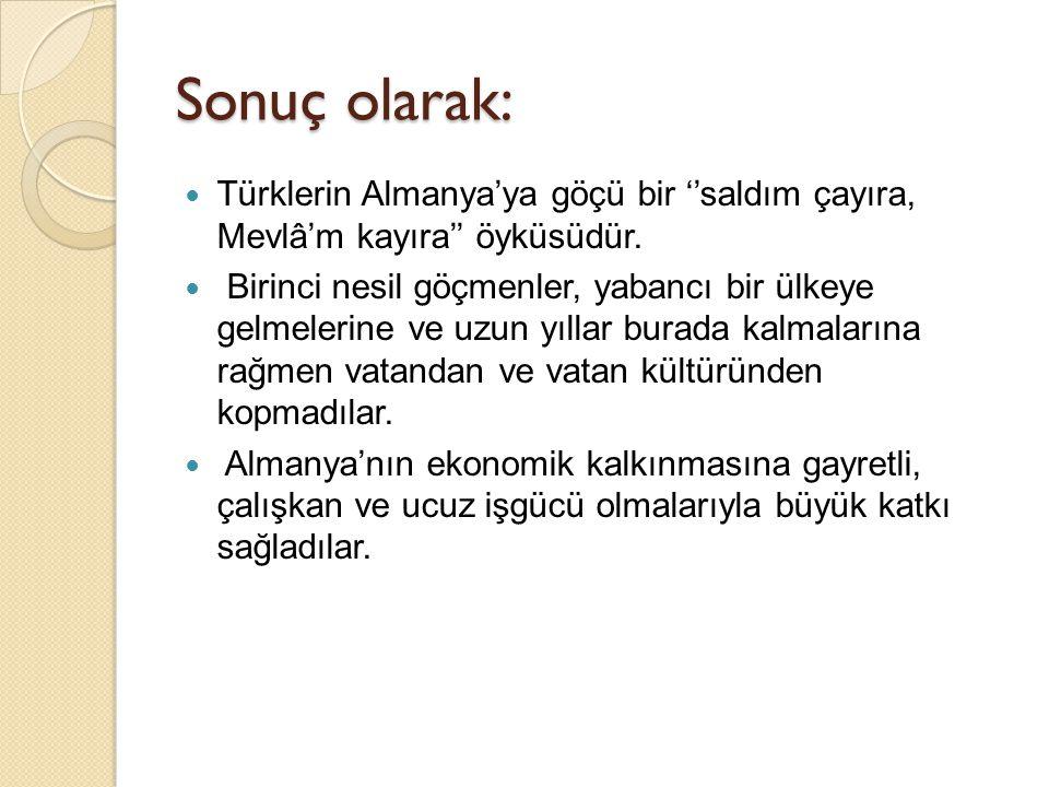 Sonuç olarak: Türklerin Almanya'ya göçü bir ''saldım çayıra, Mevlâ'm kayıra'' öyküsüdür.