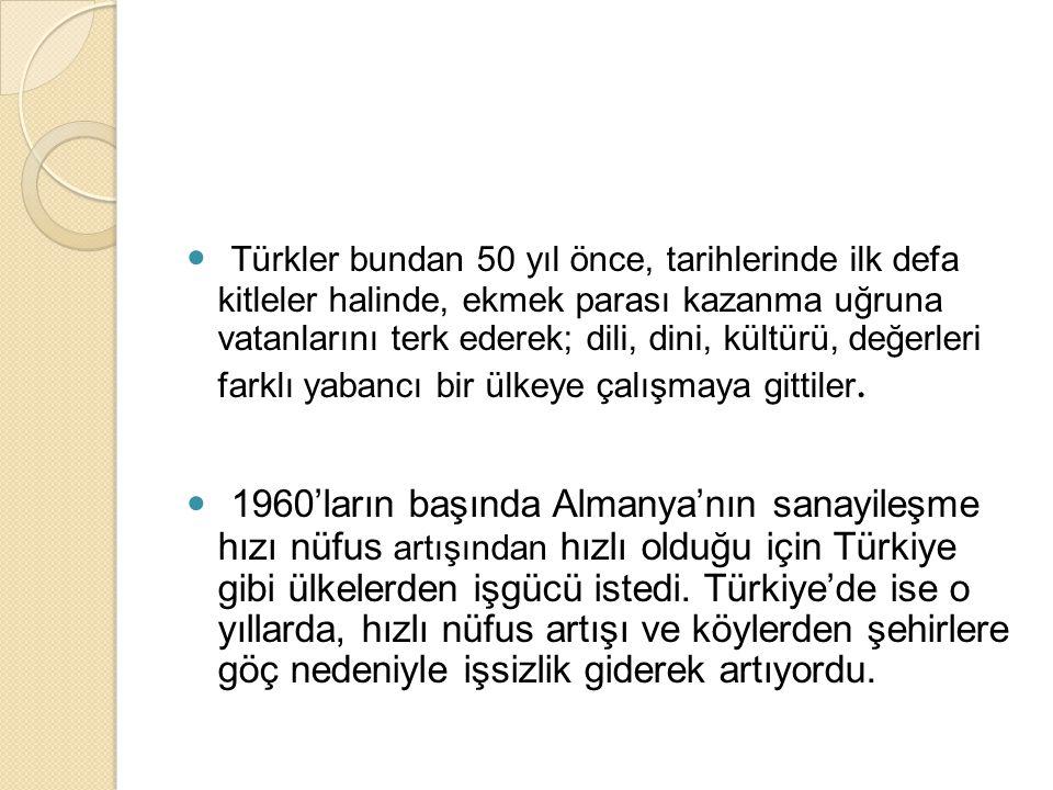 Türkler bundan 50 yıl önce, tarihlerinde ilk defa kitleler halinde, ekmek parası kazanma uğruna vatanlarını terk ederek; dili, dini, kültürü, değerleri farklı yabancı bir ülkeye çalışmaya gittiler.