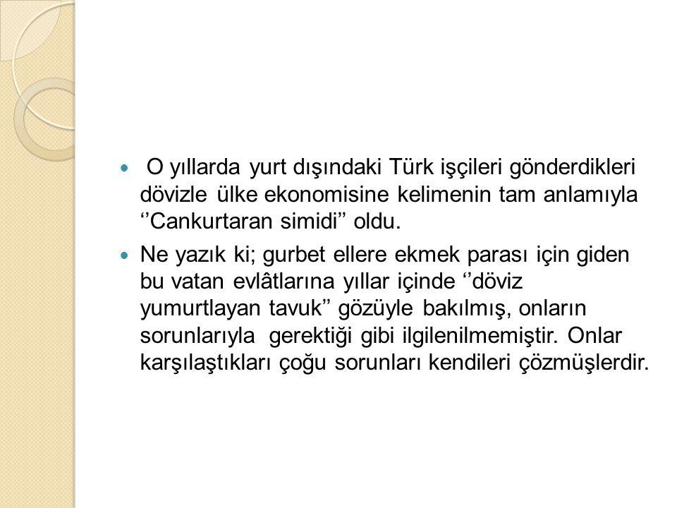 O yıllarda yurt dışındaki Türk işçileri gönderdikleri dövizle ülke ekonomisine kelimenin tam anlamıyla ''Cankurtaran simidi'' oldu.
