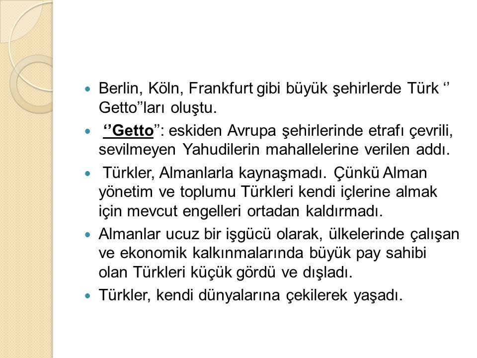 Berlin, Köln, Frankfurt gibi büyük şehirlerde Türk '' Getto''ları oluştu.