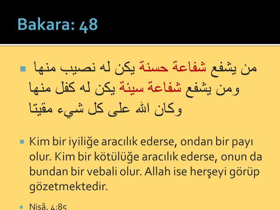 Bakara: 48 من يشفع شفاعة حسنة يكن له نصيب منها ومن يشفع شفاعة سيئة يكن له كفل منها وكان الله على كل شيء مقيتا.