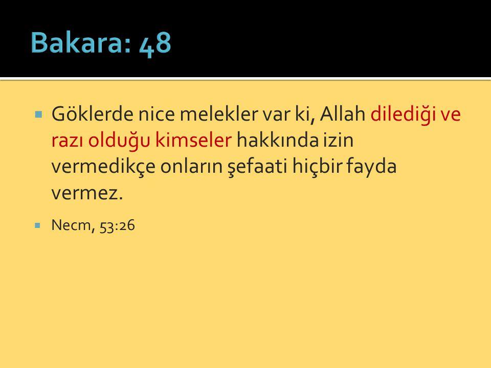 Bakara: 48 Göklerde nice melekler var ki, Allah dilediği ve razı olduğu kimseler hakkında izin vermedikçe onların şefaati hiçbir fayda vermez.