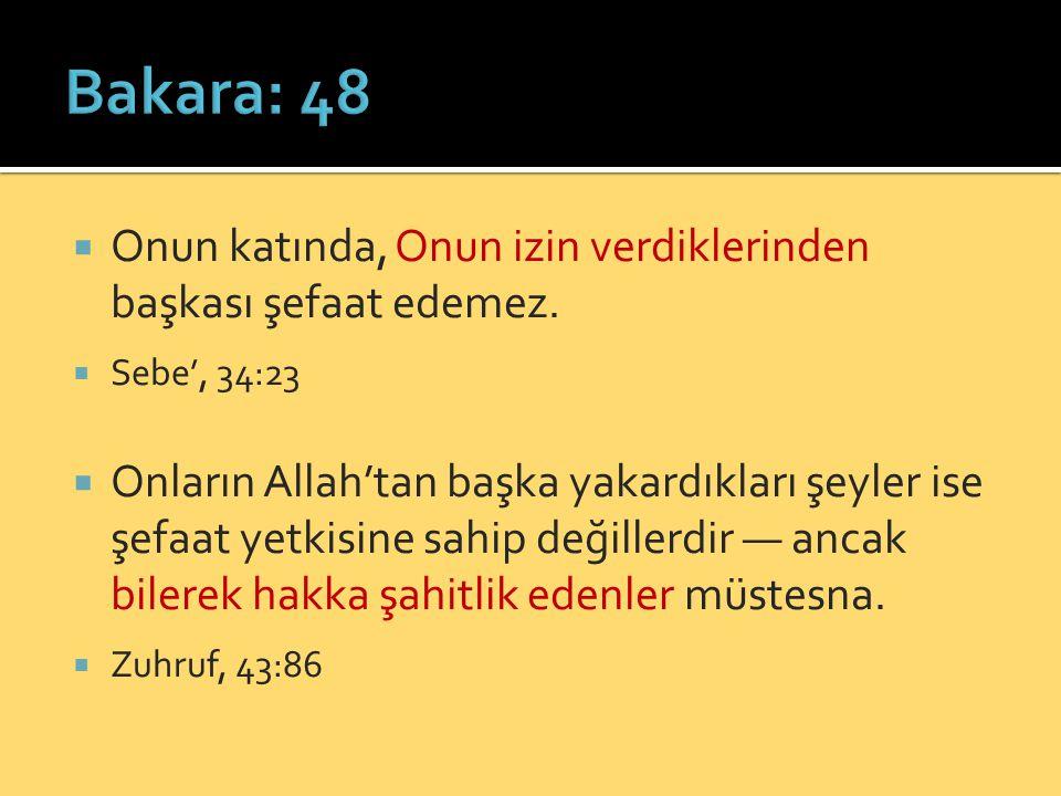 Bakara: 48 Onun katında, Onun izin verdiklerinden başkası şefaat edemez. Sebe', 34:23.