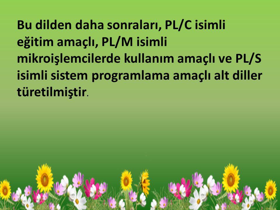 Bu dilden daha sonraları, PL/C isimli eğitim amaçlı, PL/M isimli mikroişlemcilerde kullanım amaçlı ve PL/S isimli sistem programlama amaçlı alt diller türetilmiştir.