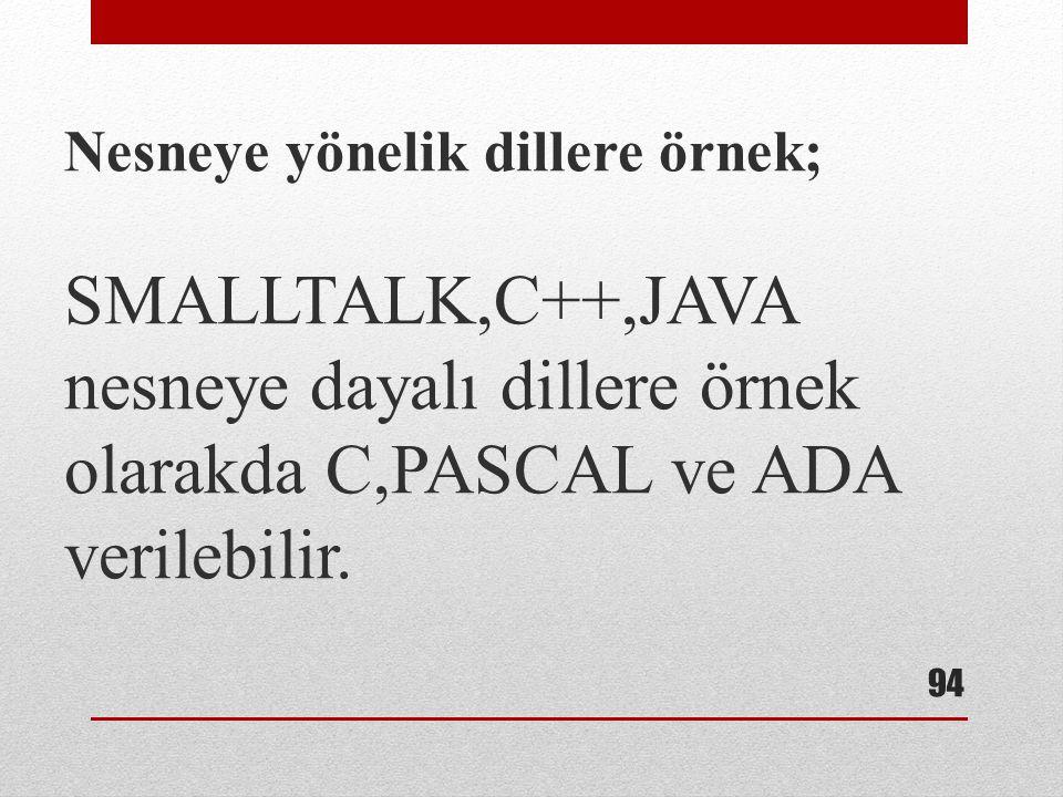 Nesneye yönelik dillere örnek; SMALLTALK,C++,JAVA nesneye dayalı dillere örnek olarakda C,PASCAL ve ADA verilebilir.