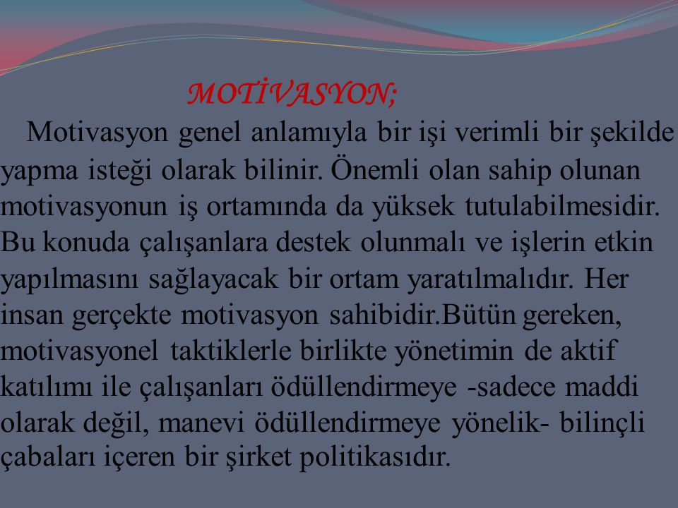 MOTİVASYON; Motivasyon genel anlamıyla bir işi verimli bir şekilde yapma isteği olarak bilinir.